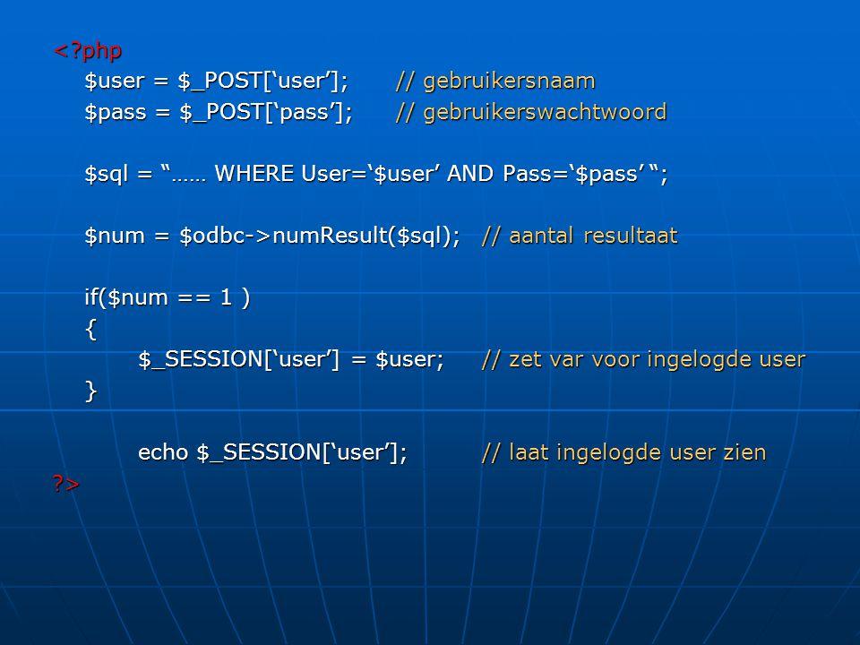 < php $user = $_POST['user']; // gebruikersnaam. $pass = $_POST['pass']; // gebruikerswachtwoord. $sql = …… WHERE User='$user' AND Pass='$pass' ;